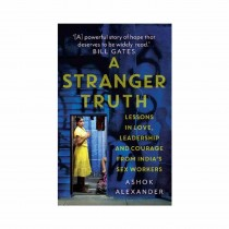 A Stranger Truth Lessons In Love, Leadership And Courage From India'S Sex Workers By Ashok Alexander